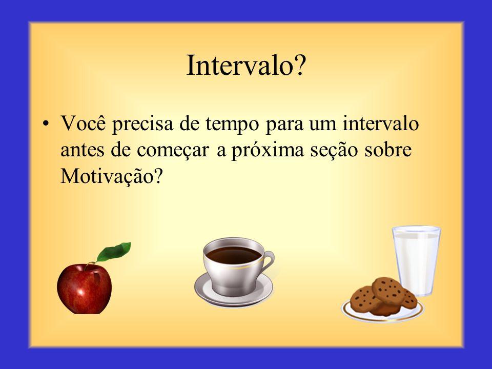 Intervalo Você precisa de tempo para um intervalo antes de começar a próxima seção sobre Motivação