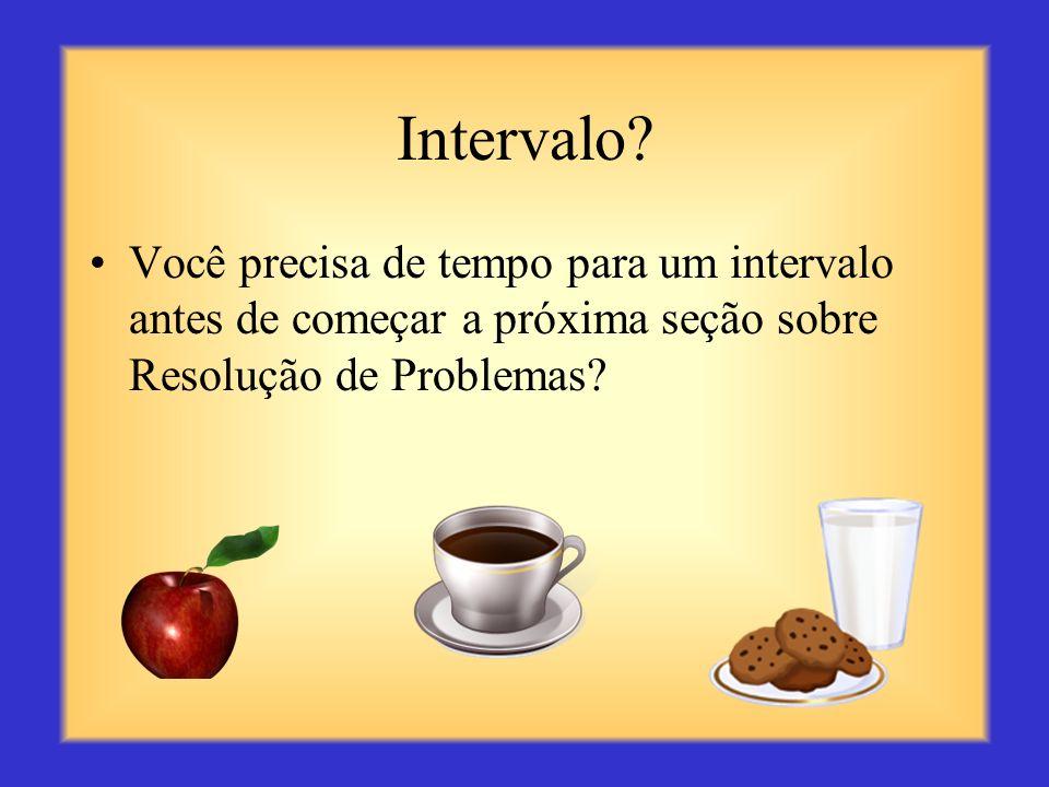 Intervalo Você precisa de tempo para um intervalo antes de começar a próxima seção sobre Resolução de Problemas