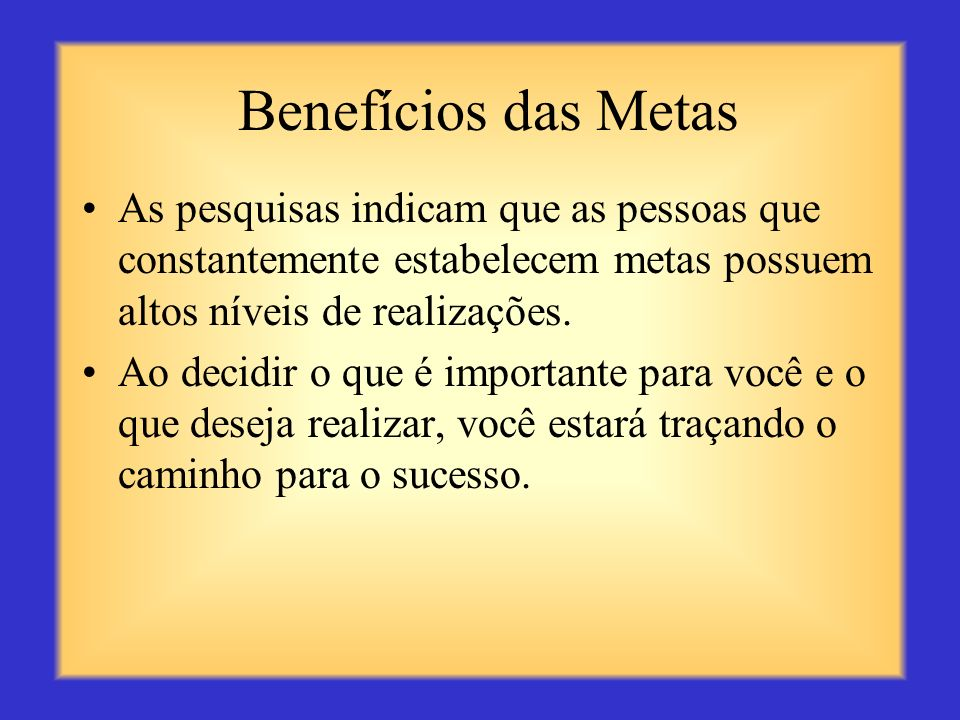 Benefícios das MetasAs pesquisas indicam que as pessoas que constantemente estabelecem metas possuem altos níveis de realizações.