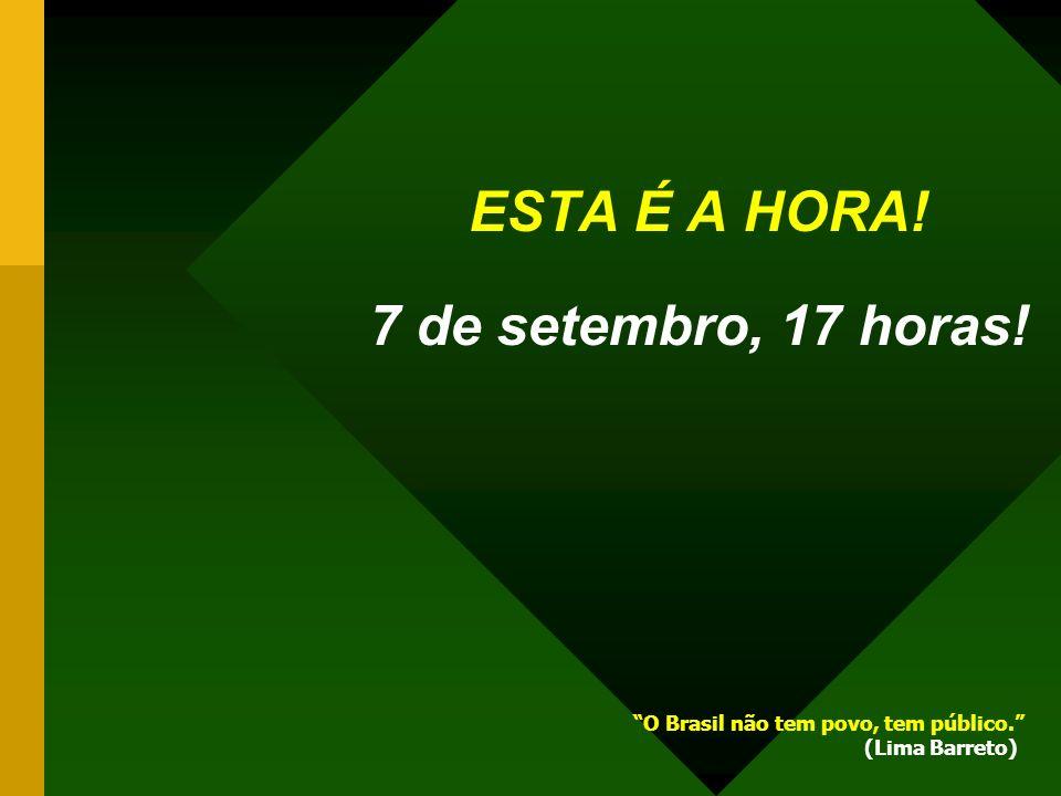ESTA É A HORA! 7 de setembro, 17 horas!