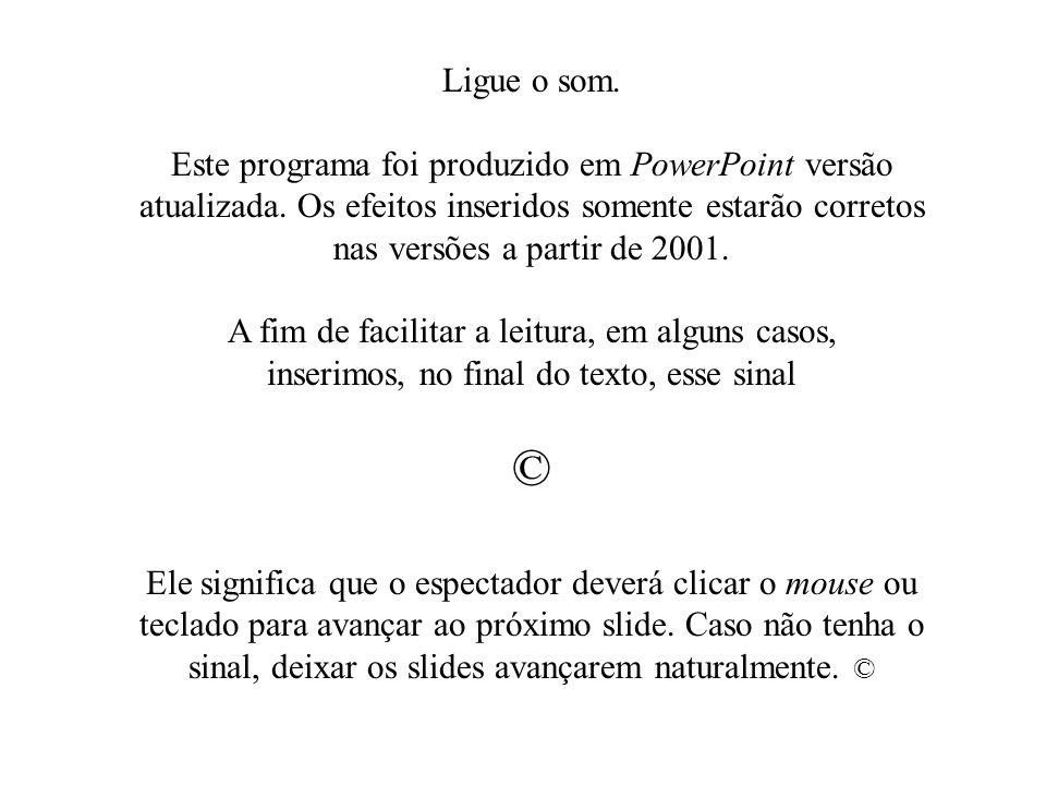 Ligue o som.Este programa foi produzido em PowerPoint versão atualizada. Os efeitos inseridos somente estarão corretos nas versões a partir de 2001.