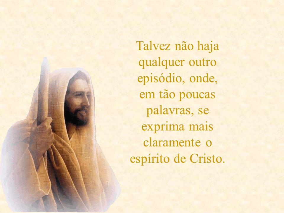 Talvez não haja qualquer outro episódio, onde, em tão poucas palavras, se exprima mais claramente o espírito de Cristo.