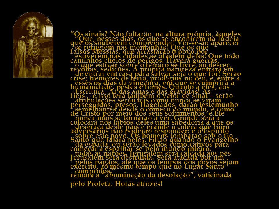 Os sinais Não faltarão, na altura própria, àqueles que os souberem compreender! Ver-se-ão aparecer falsos Messias, que arrastarão o povo por caminhos cheios de perigos. Haverá guerras, revoltas, sedições. A própria natureza entrará em crise; tremores de terra, prodígios no céu, e, entre a humanidade, pestes e fomes. Quanto a eles, aos fiéis – e isso terá também o valor de sinal – serão perseguidos, presos, flagelados, darão testemunho de Cristo por meio dos seus sofrimentos, e Ele colocará nos lábios deles uma sabedoria a que os adversários não poderão responder: é o Espírito Santo que falará neles. Então quando o Evangelho começar a espalhar-se pelo mundo inteiro, Jerusalém será destruída. Será atacada por um exército, ao mesmo tempo que no Lugar Santo reinará a abominação da desolação , vaticinada pelo Profeta. Horas atrozes!
