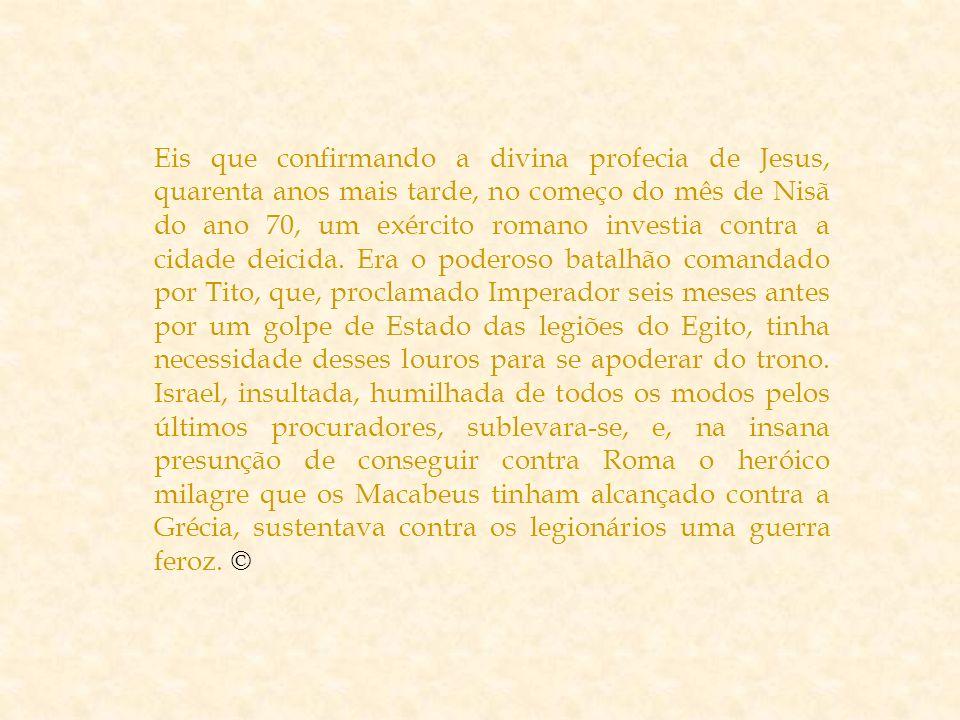 Eis que confirmando a divina profecia de Jesus, quarenta anos mais tarde, no começo do mês de Nisã do ano 70, um exército romano investia contra a cidade deicida.