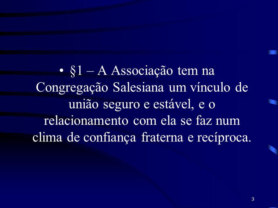 §1 – A Associação tem na Congregação Salesiana um vínculo de união seguro e estável, e o relacionamento com ela se faz num clima de confiança fraterna e recíproca.