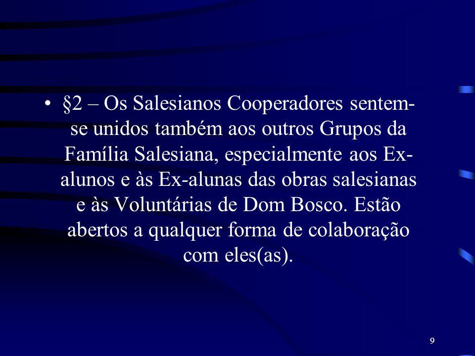 §2 – Os Salesianos Cooperadores sentem-se unidos também aos outros Grupos da Família Salesiana, especialmente aos Ex-alunos e às Ex-alunas das obras salesianas e às Voluntárias de Dom Bosco.