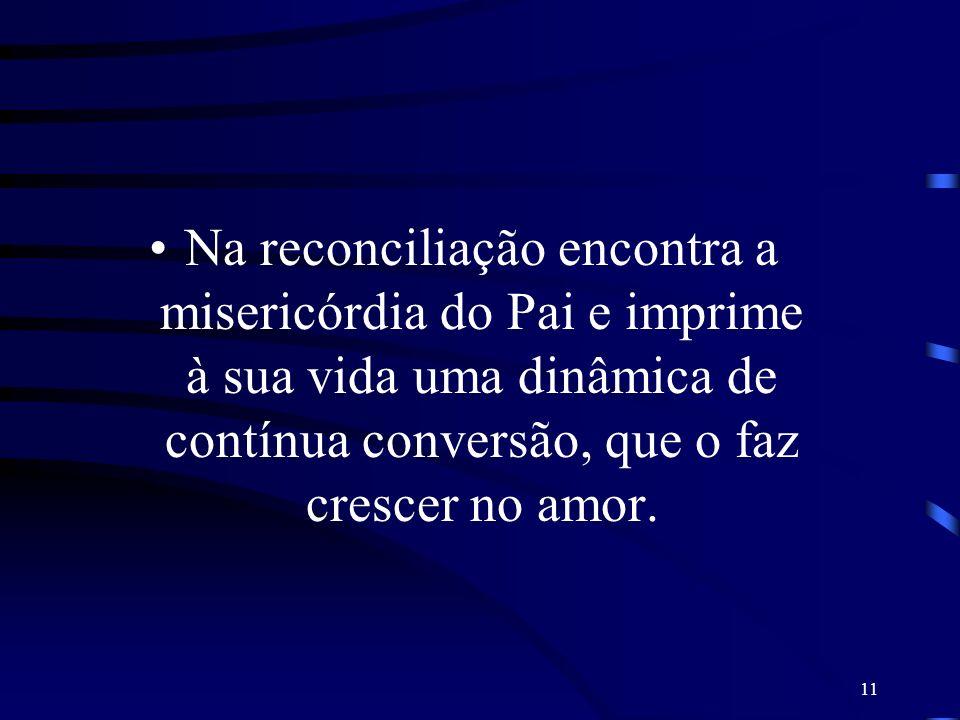Na reconciliação encontra a misericórdia do Pai e imprime à sua vida uma dinâmica de contínua conversão, que o faz crescer no amor.