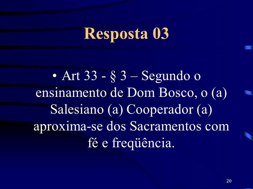 Resposta 03Art 33 - § 3 – Segundo o ensinamento de Dom Bosco, o (a) Salesiano (a) Cooperador (a) aproxima-se dos Sacramentos com fé e freqüência.