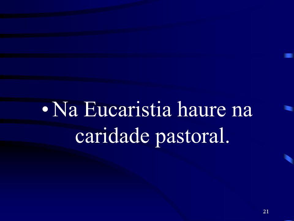Na Eucaristia haure na caridade pastoral.