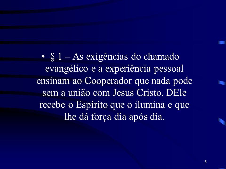 § 1 – As exigências do chamado evangélico e a experiência pessoal ensinam ao Cooperador que nada pode sem a união com Jesus Cristo.
