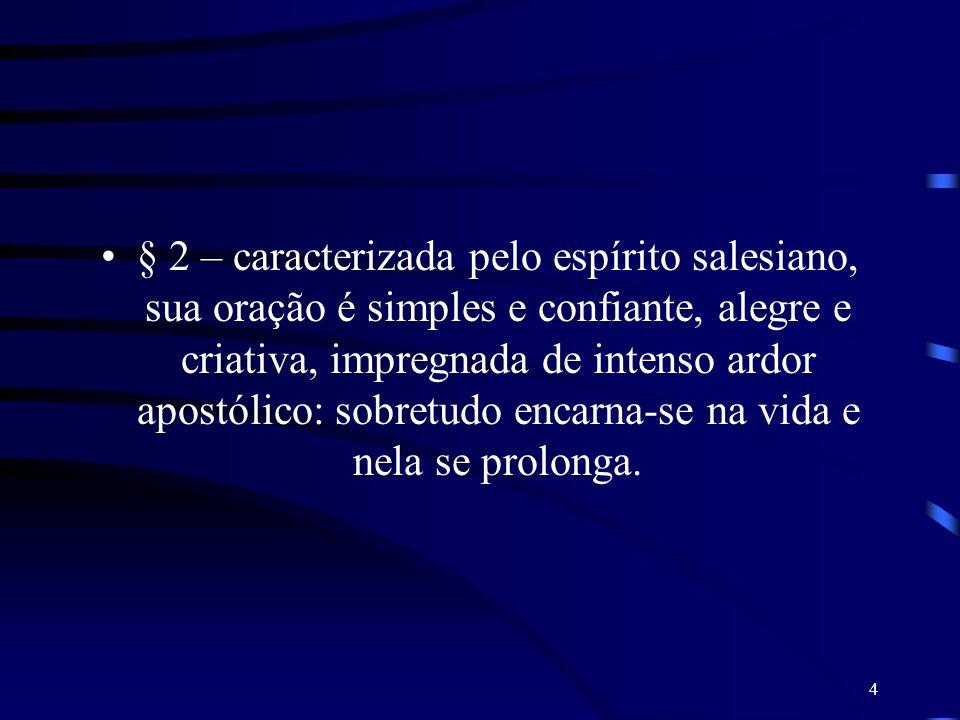 § 2 – caracterizada pelo espírito salesiano, sua oração é simples e confiante, alegre e criativa, impregnada de intenso ardor apostólico: sobretudo encarna-se na vida e nela se prolonga.