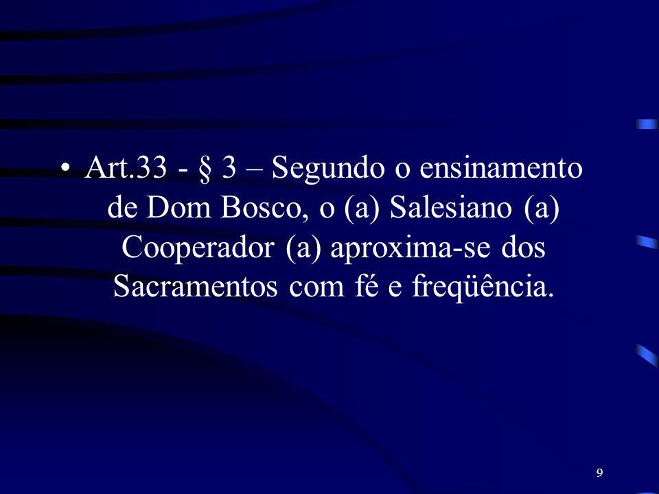 Art.33 - § 3 – Segundo o ensinamento de Dom Bosco, o (a) Salesiano (a) Cooperador (a) aproxima-se dos Sacramentos com fé e freqüência.