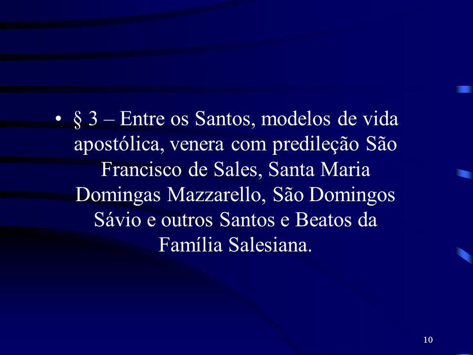 § 3 – Entre os Santos, modelos de vida apostólica, venera com predileção São Francisco de Sales, Santa Maria Domingas Mazzarello, São Domingos Sávio e outros Santos e Beatos da Família Salesiana.