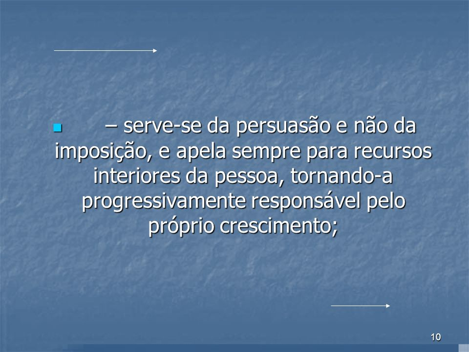 – serve-se da persuasão e não da imposição, e apela sempre para recursos interiores da pessoa, tornando-a progressivamente responsável pelo próprio crescimento;