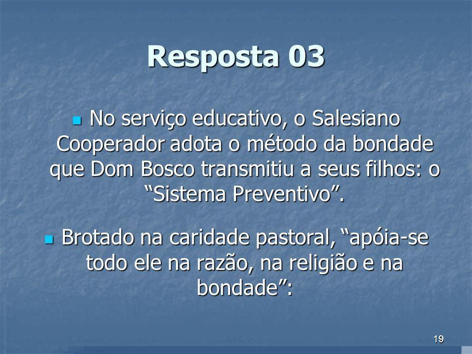 Resposta 03 No serviço educativo, o Salesiano Cooperador adota o método da bondade que Dom Bosco transmitiu a seus filhos: o Sistema Preventivo .
