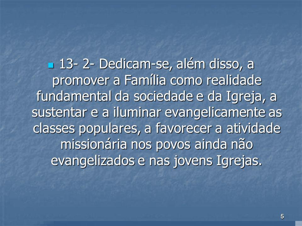 13- 2- Dedicam-se, além disso, a promover a Família como realidade fundamental da sociedade e da Igreja, a sustentar e a iluminar evangelicamente as classes populares, a favorecer a atividade missionária nos povos ainda não evangelizados e nas jovens Igrejas.
