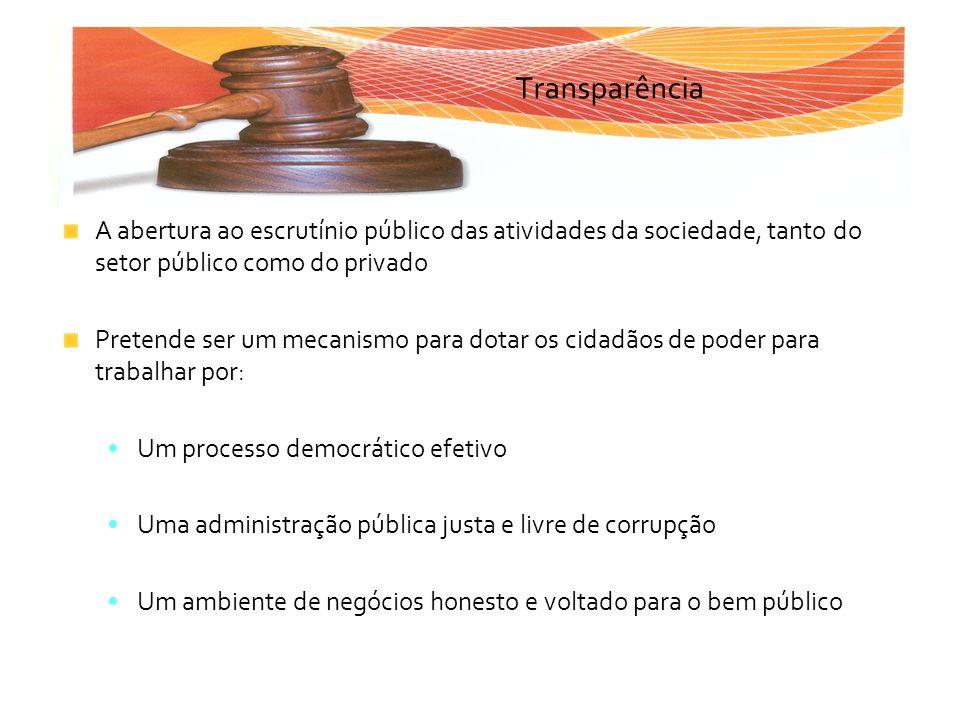 Transparência A abertura ao escrutínio público das atividades da sociedade, tanto do setor público como do privado.
