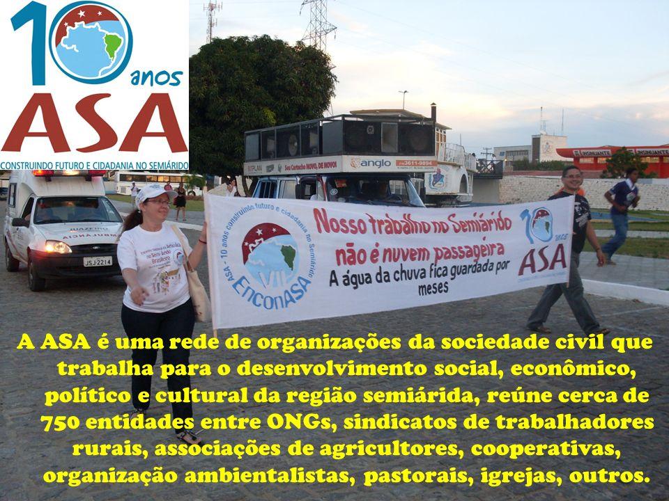 A ASA é uma rede de organizações da sociedade civil que trabalha para o desenvolvimento social, econômico, político e cultural da região semiárida, reúne cerca de 750 entidades entre ONGs, sindicatos de trabalhadores rurais, associações de agricultores, cooperativas, organização ambientalistas, pastorais, igrejas, outros.