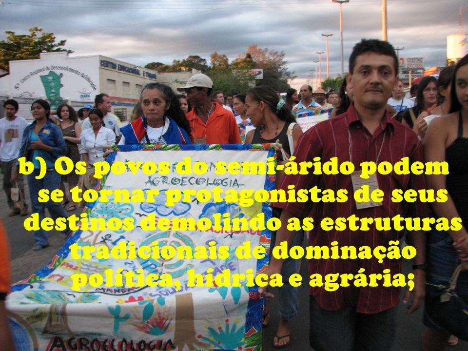 b) Os povos do semi-árido podem se tornar protagonistas de seus destinos demolindo as estruturas tradicionais de dominação política, hídrica e agrária;