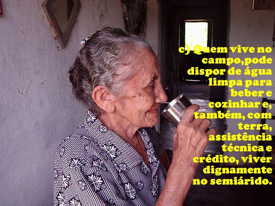 c) Quem vive no campo,pode dispor de água limpa para beber e cozinhar e, também, com terra, assistência técnica e crédito, viver dignamente no semiárido.