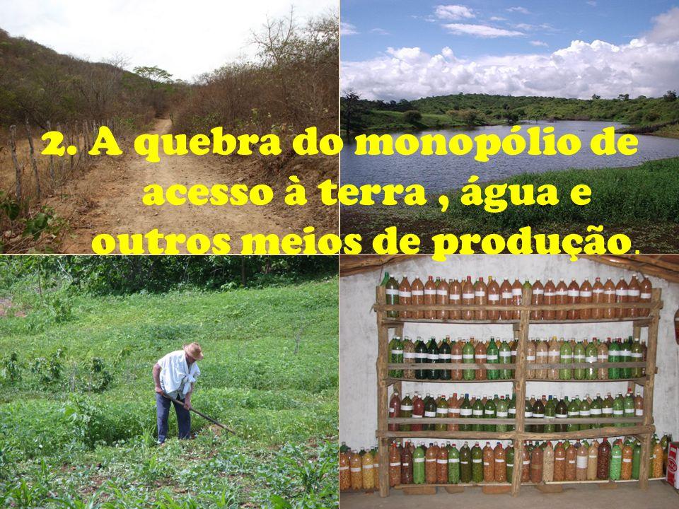 2. A quebra do monopólio de acesso à terra , água e outros meios de produção.