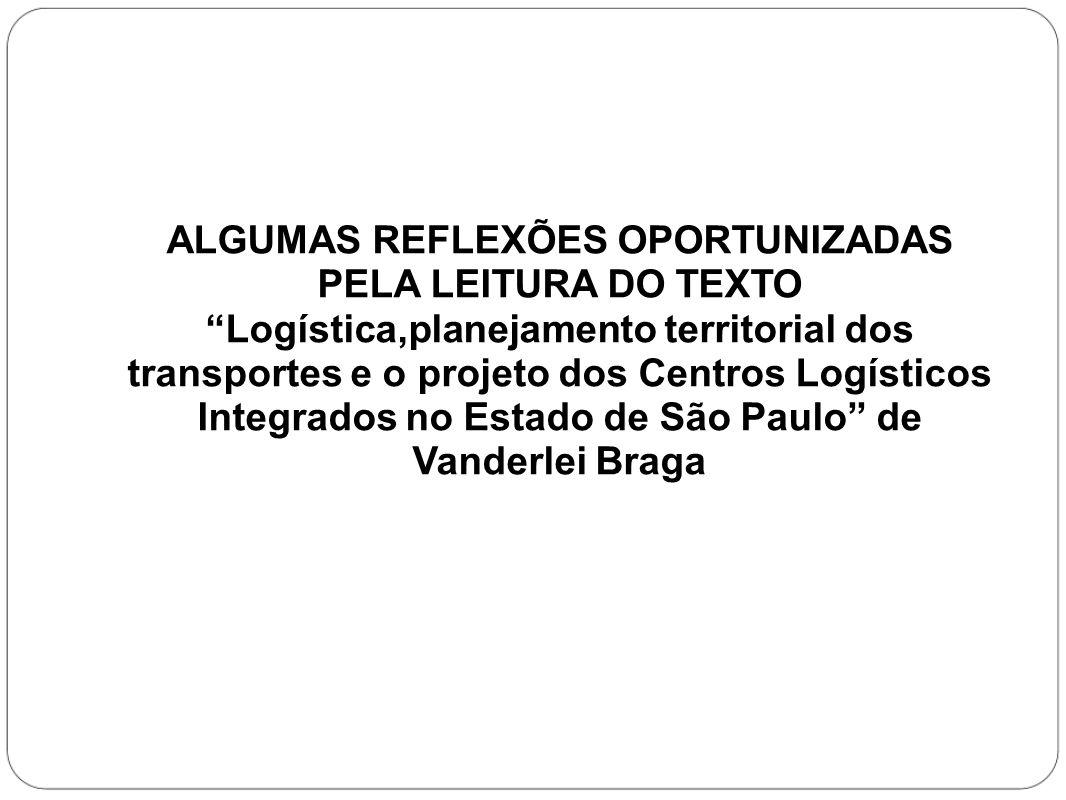 ALGUMAS REFLEXÕES OPORTUNIZADAS PELA LEITURA DO TEXTO Logística,planejamento territorial dos transportes e o projeto dos Centros Logísticos Integrados no Estado de São Paulo de Vanderlei Braga