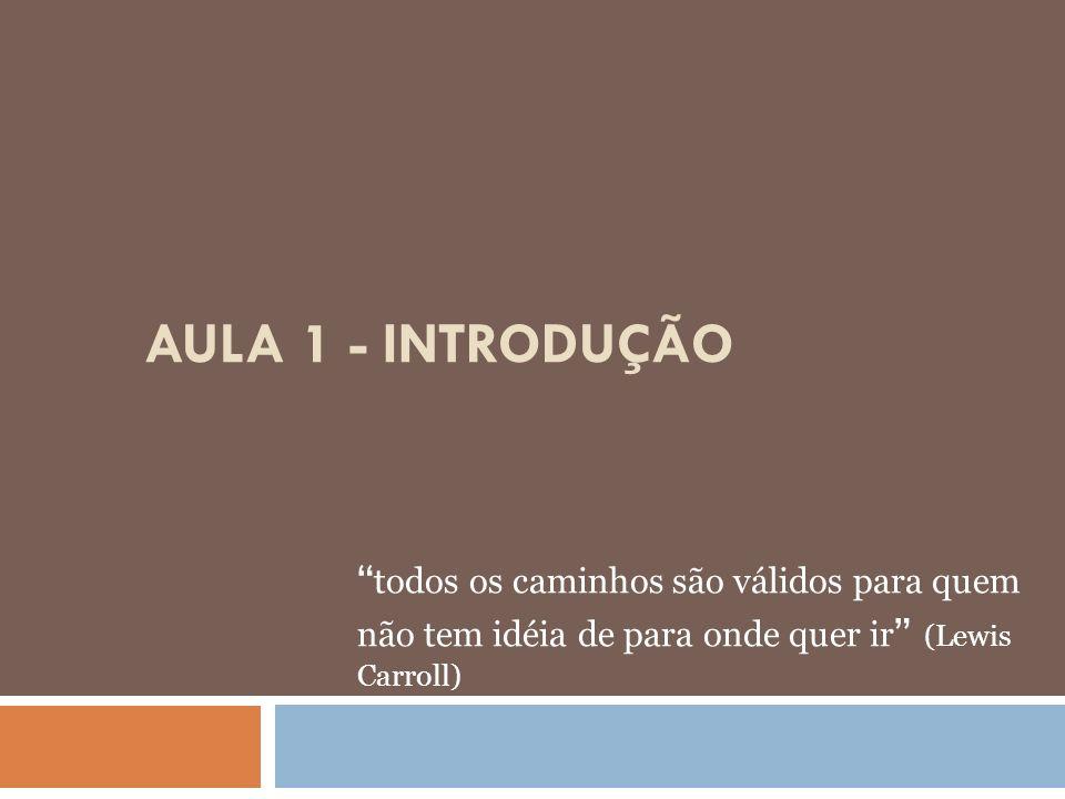 AULA 1 - INTRODUÇÃO todos os caminhos são válidos para quem não tem idéia de para onde quer ir (Lewis Carroll)
