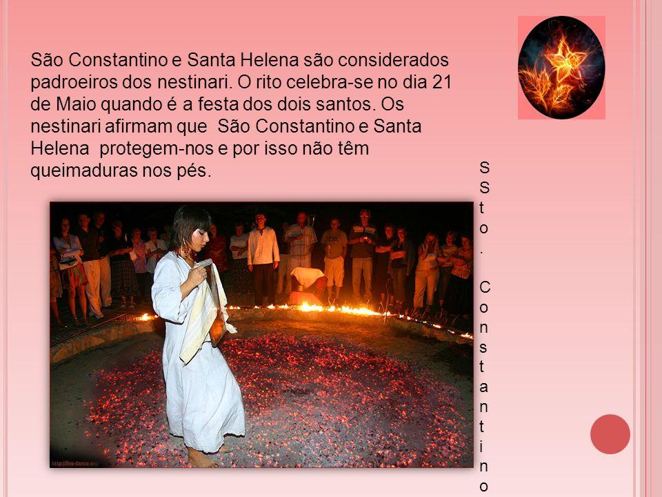 São Constantino e Santa Helena são considerados padroeiros dos nestinari. O rito celebra-se no dia 21 de Maio quando é a festa dos dois santos. Os nestinari afirmam que São Constantino e Santa Helena protegem-nos e por isso não têm queimaduras nos pés.