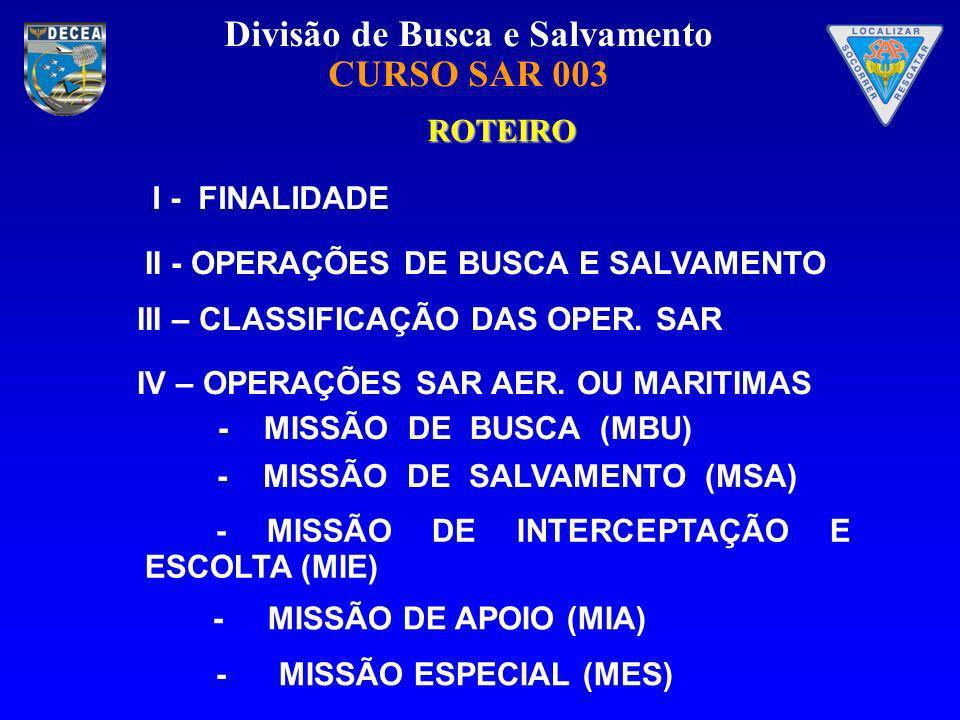 ROTEIROI - FINALIDADE. II - OPERAÇÕES DE BUSCA E SALVAMENTO. III – CLASSIFICAÇÃO DAS OPER. SAR. IV – OPERAÇÕES SAR AER. OU MARITIMAS.