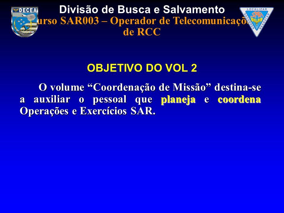 OBJETIVO DO VOL 2 O volume Coordenação de Missão destina-se a auxiliar o pessoal que planeja e coordena Operações e Exercícios SAR.