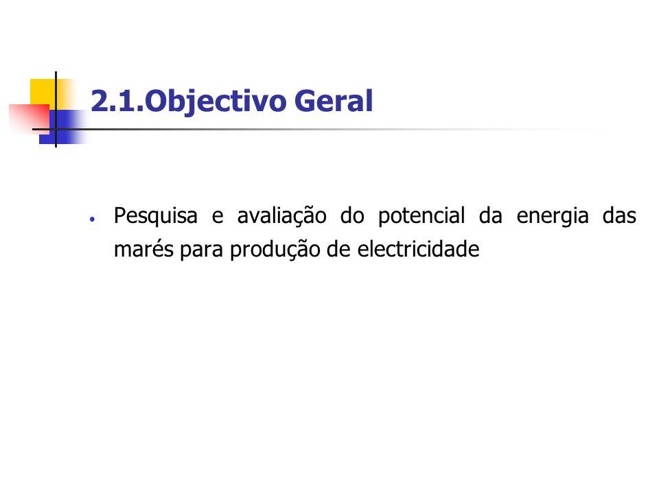 2.1.Objectivo Geral Pesquisa e avaliação do potencial da energia das marés para produção de electricidade.