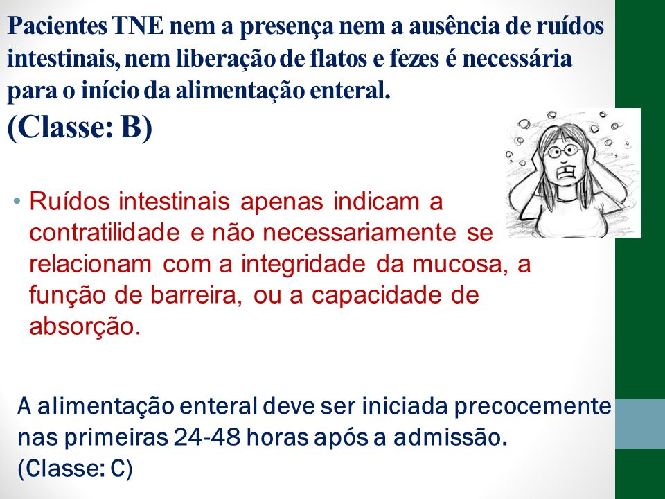Pacientes TNE nem a presença nem a ausência de ruídos intestinais, nem liberação de flatos e fezes é necessária para o início da alimentação enteral. (Classe: B)