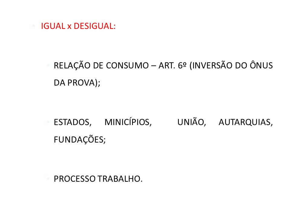 IGUAL x DESIGUAL: RELAÇÃO DE CONSUMO – ART. 6º (INVERSÃO DO ÔNUS DA PROVA); ESTADOS, MINICÍPIOS, UNIÃO, AUTARQUIAS, FUNDAÇÕES;