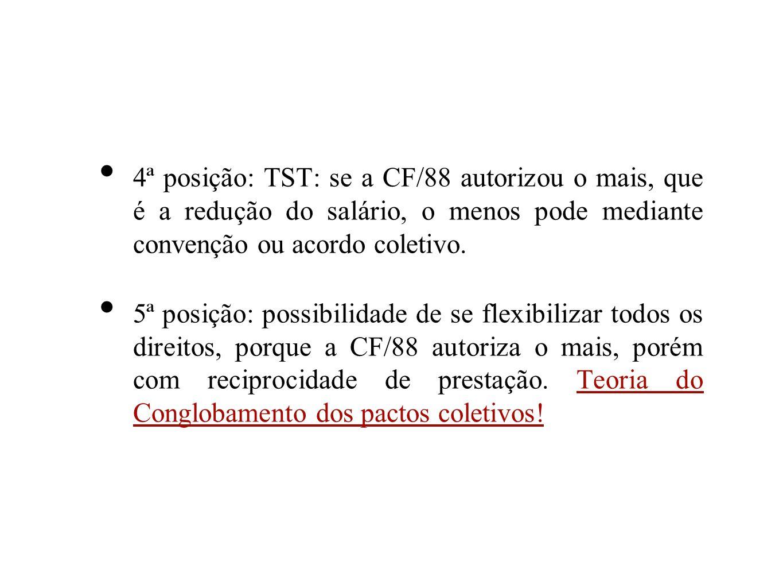 4ª posição: TST: se a CF/88 autorizou o mais, que é a redução do salário, o menos pode mediante convenção ou acordo coletivo.