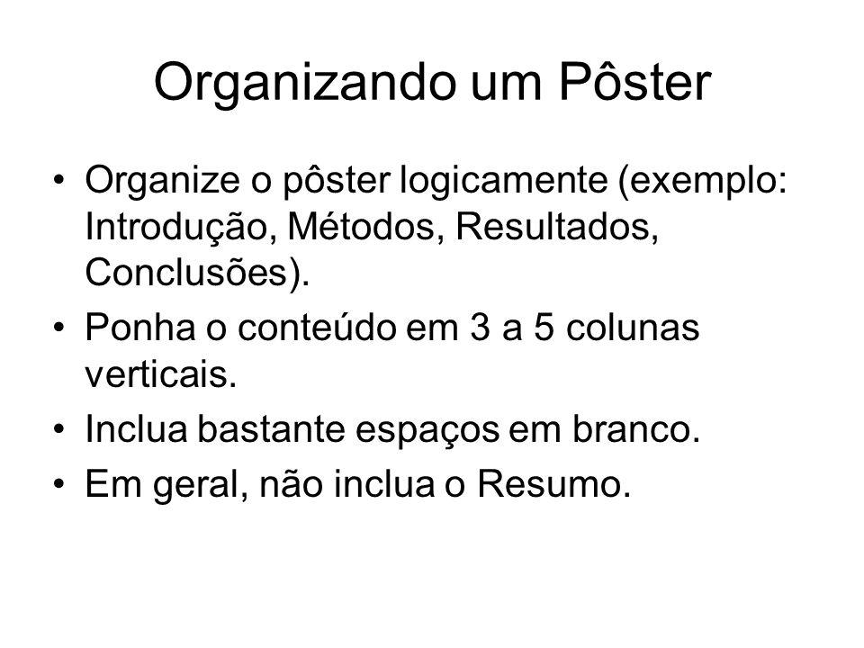 Organizando um Pôster Organize o pôster logicamente (exemplo: Introdução, Métodos, Resultados, Conclusões).
