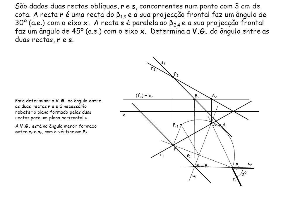 São dadas duas rectas oblíquas, r e s, concorrentes num ponto com 3 cm de cota. A recta r é uma recta do β1,3 e a sua projecção frontal faz um ângulo de 30º (a.e.) com o eixo x. A recta s é paralela ao β2,4 e a sua projecção frontal faz um ângulo de 45º (a.e.) com o eixo x. Determina a V.G. do ângulo entre as duas rectas, r e s.