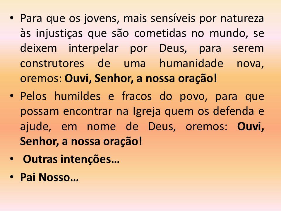Para que os jovens, mais sensíveis por natureza às injustiças que são cometidas no mundo, se deixem interpelar por Deus, para serem construtores de uma humanidade nova, oremos: Ouvi, Senhor, a nossa oração!