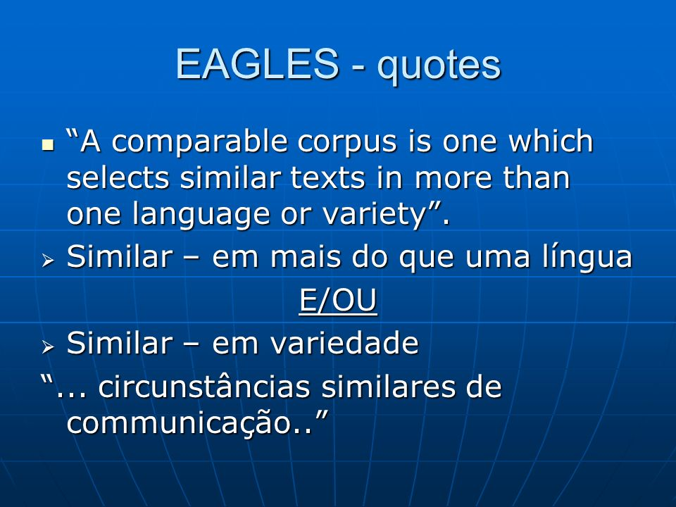 EAGLES - quotes A comparable corpus is one which selects similar texts in more than one language or variety .