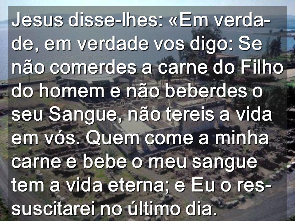 Jesus disse-lhes: «Em verda-de, em verdade vos digo: Se não comerdes a carne do Filho do homem e não beberdes o seu Sangue, não tereis a vida em vós.