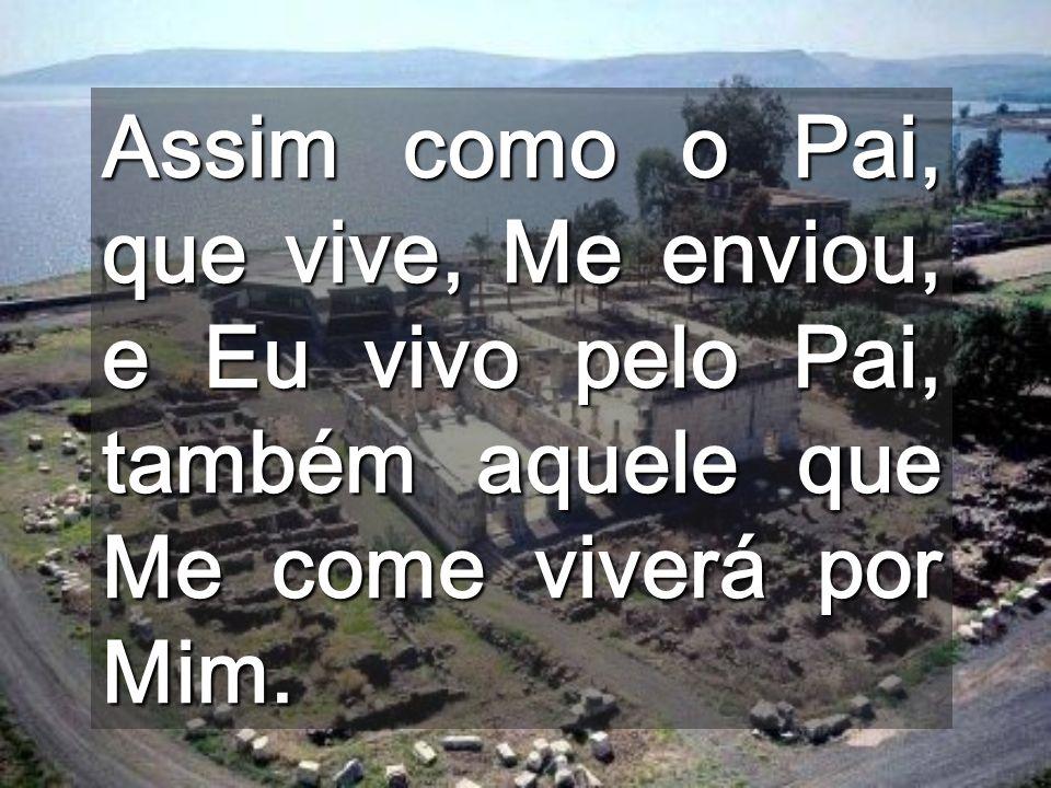 Assim como o Pai, que vive, Me enviou, e Eu vivo pelo Pai, também aquele que Me come viverá por Mim.
