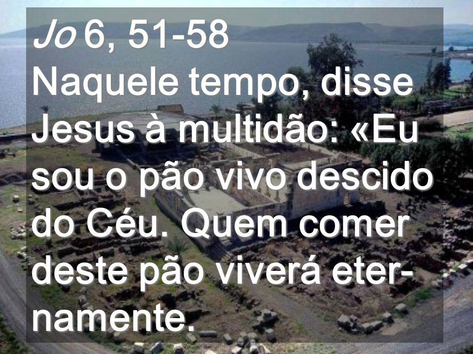 Jo 6, 51-58 Naquele tempo, disse Jesus à multidão: «Eu sou o pão vivo descido do Céu.