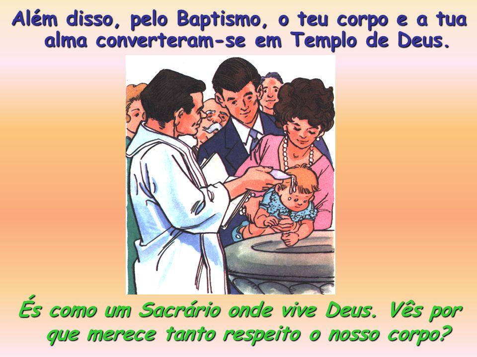 Além disso, pelo Baptismo, o teu corpo e a tua alma converteram-se em Templo de Deus.