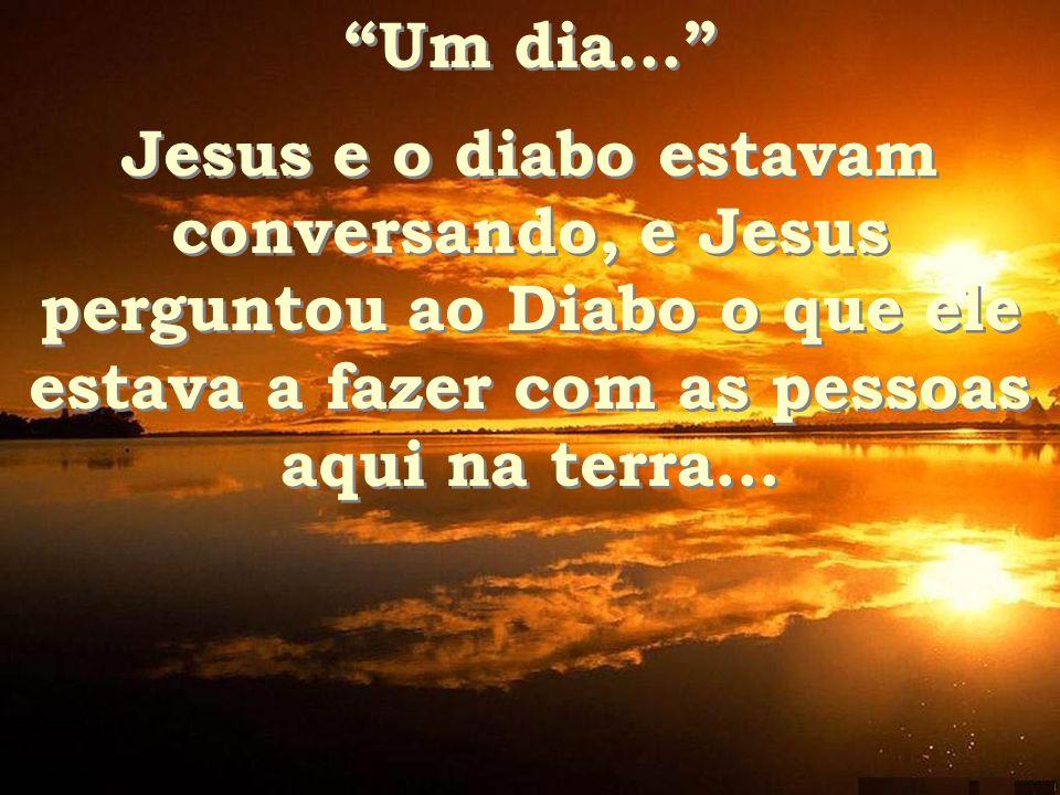 Um dia... Jesus e o diabo estavam conversando, e Jesus perguntou ao Diabo o que ele estava a fazer com as pessoas aqui na terra...