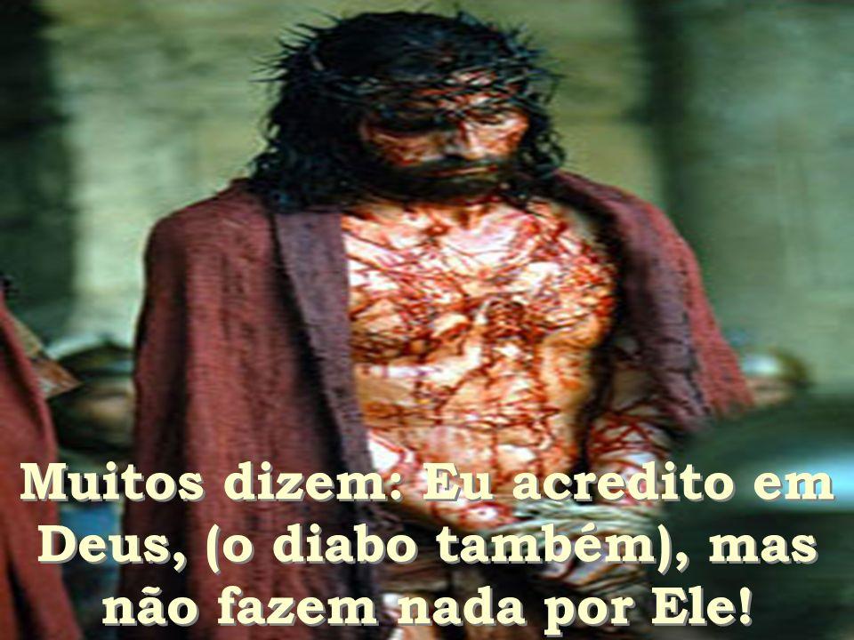Muitos dizem: Eu acredito em Deus, (o diabo também), mas não fazem nada por Ele!