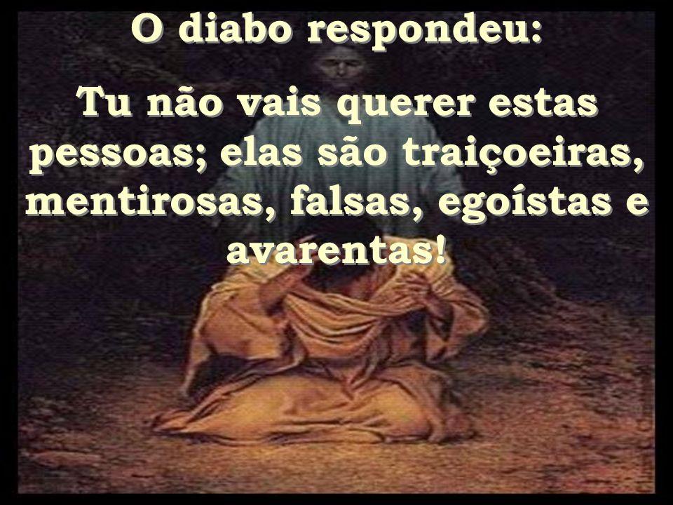 O diabo respondeu: Tu não vais querer estas pessoas; elas são traiçoeiras, mentirosas, falsas, egoístas e avarentas!