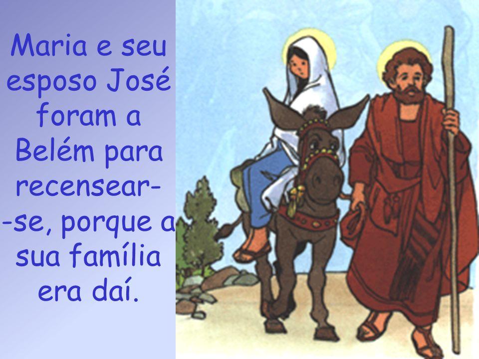 Maria e seu esposo José foram a Belém para recensear- -se, porque a sua família era daí.
