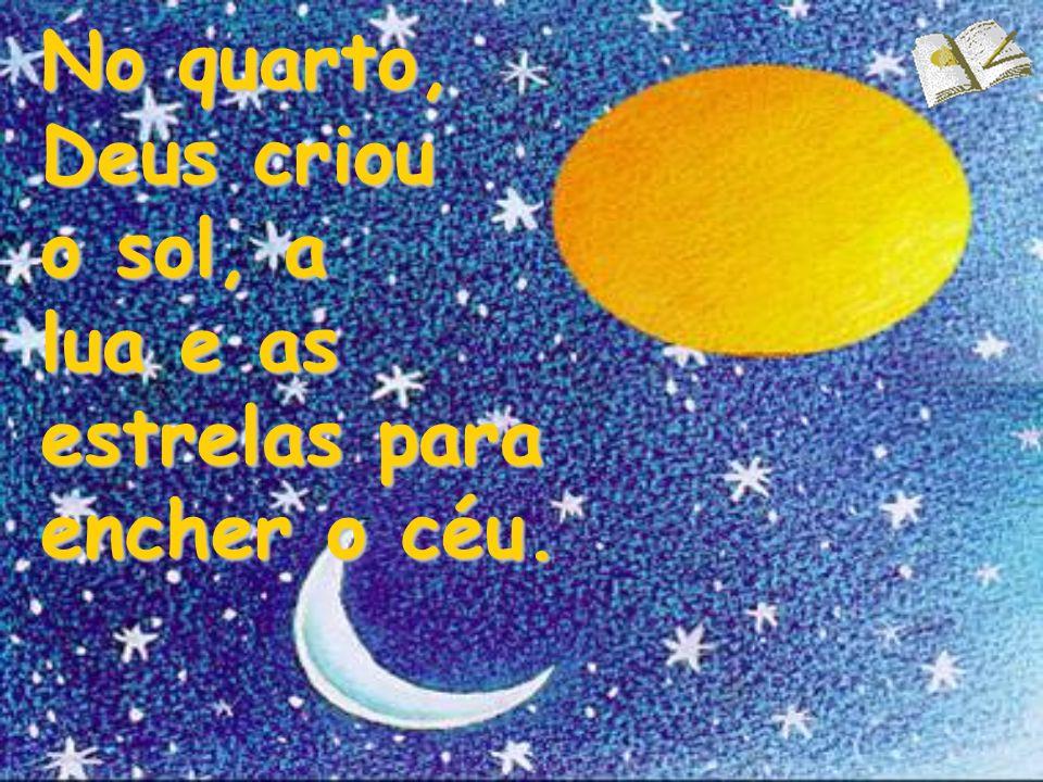 No quarto, Deus criou o sol, a lua e as estrelas para encher o céu.