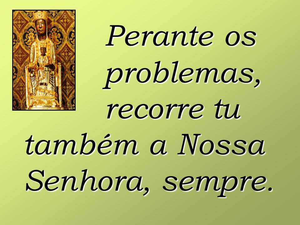 Perante os problemas, recorre tu também a Nossa Senhora, sempre.