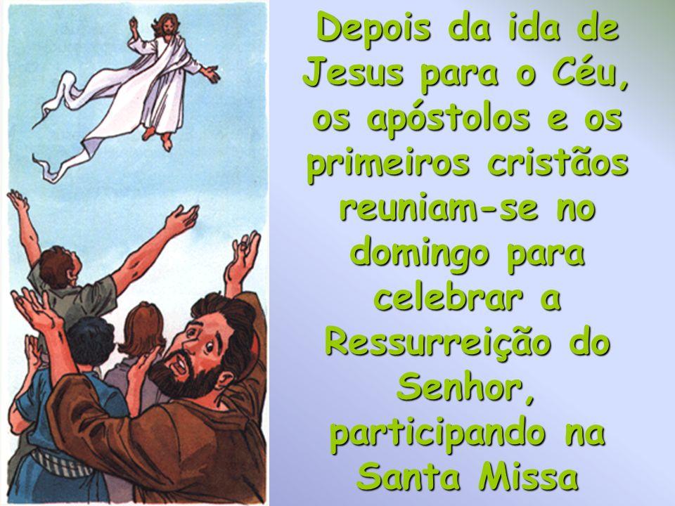 Depois da ida de Jesus para o Céu, os apóstolos e os primeiros cristãos reuniam-se no domingo para celebrar a Ressurreição do Senhor, participando na Santa Missa