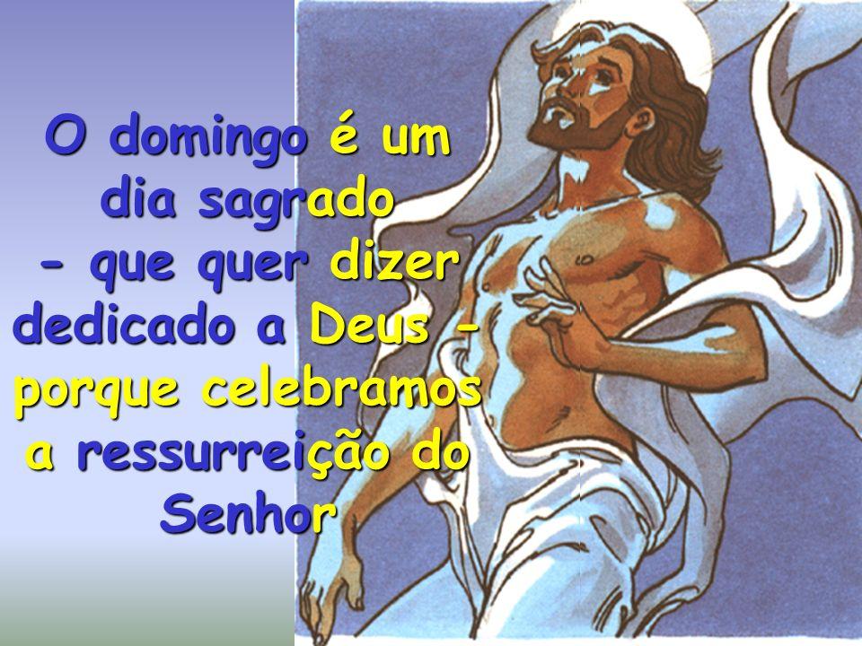 O domingo é um dia sagrado - que quer dizer dedicado a Deus - porque celebramos a ressurreição do Senhor